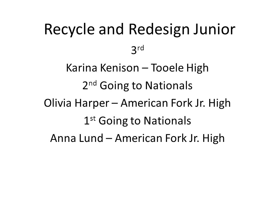 Recycle and Redesign Junior 3 rd Karina Kenison – Tooele High 2 nd Going to Nationals Olivia Harper – American Fork Jr.