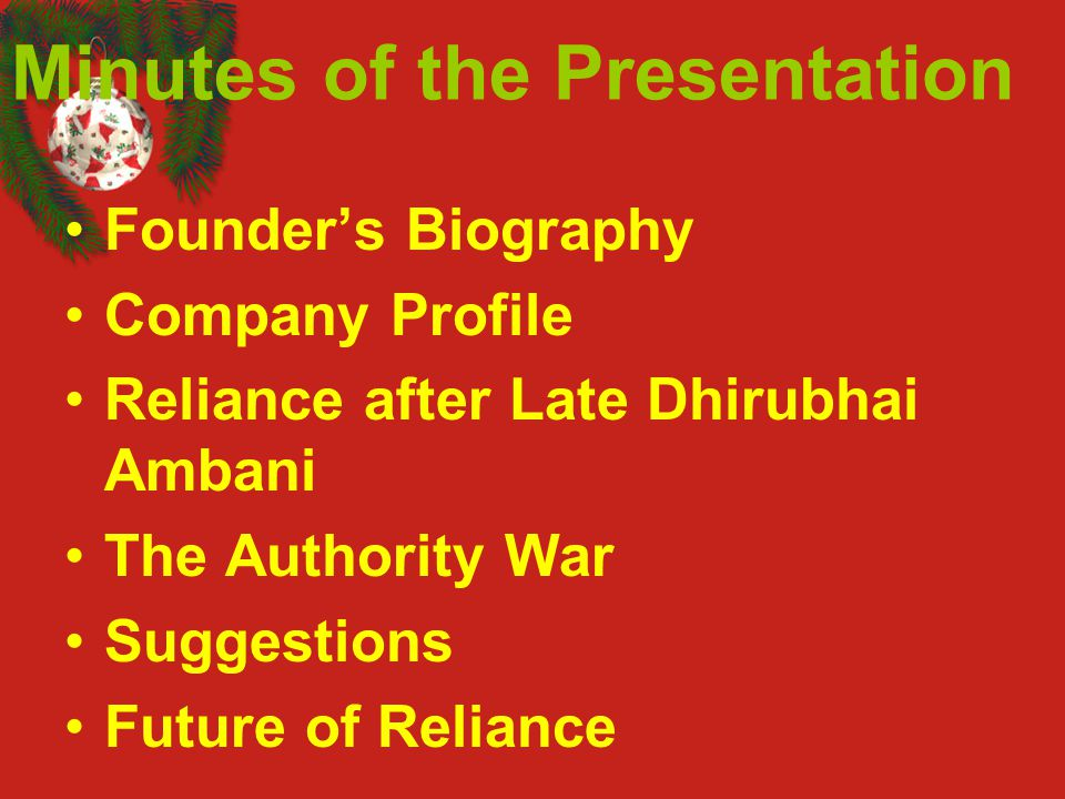Minutes of the Presentation Founder's Biography Company Profile Reliance after Late Dhirubhai Ambani The Authority War Suggestions Future of Reliance