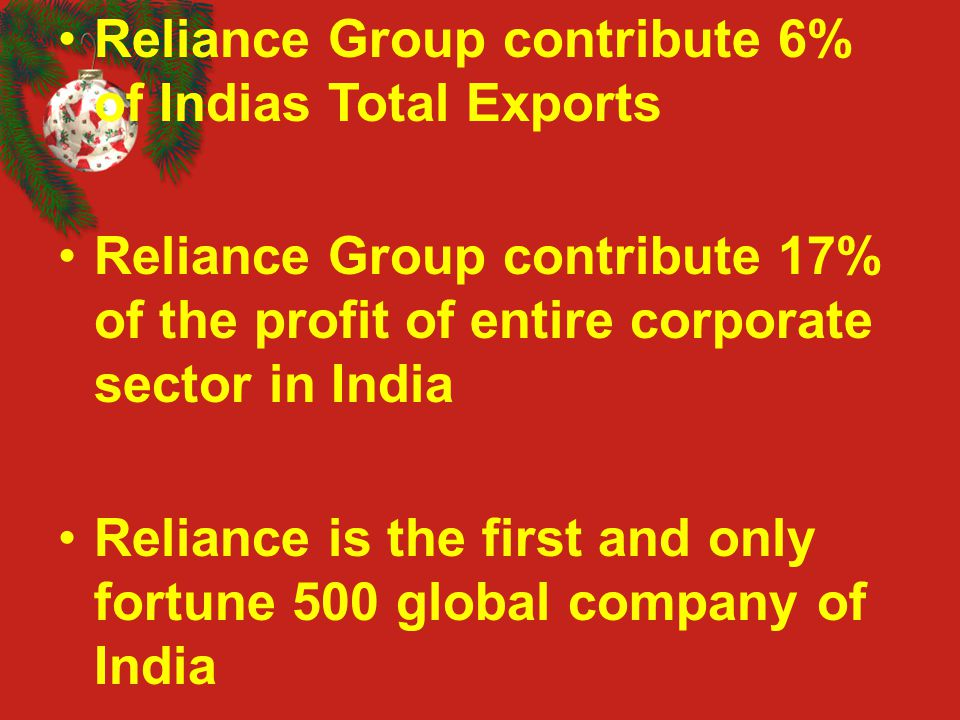 Reliance Group contribute 6% of Indias Total Exports Reliance Group contribute 17% of the profit of entire corporate sector in India Reliance is the f