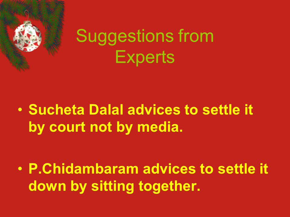 Suggestions from Experts Sucheta Dalal advices to settle it by court not by media. P.Chidambaram advices to settle it down by sitting together.