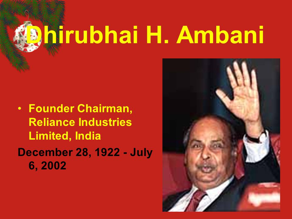 Dhirubhai H. Ambani Founder Chairman, Reliance Industries Limited, India December 28, 1922 - July 6, 2002
