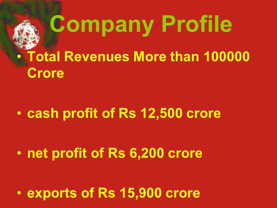 Company Profile Total Revenues More than 100000 Crore cash profit of Rs 12,500 crore net profit of Rs 6,200 crore exports of Rs 15,900 crore
