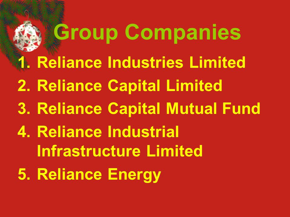 Group Companies 1.Reliance Industries Limited 2.Reliance Capital Limited 3.Reliance Capital Mutual Fund 4.Reliance Industrial Infrastructure Limited 5