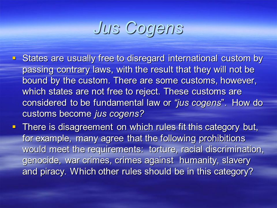 Jus Cogens  States are usually free to disregard international custom by passing contrary laws, with the result that they will not be bound by the custom.