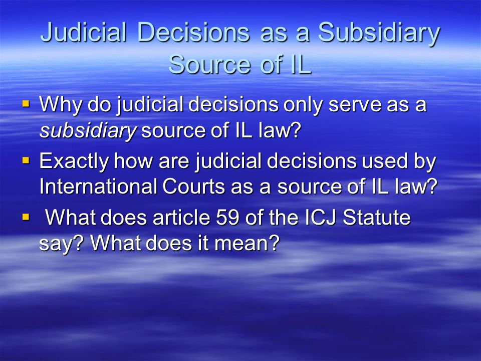 Judicial Decisions as a Subsidiary Source of IL  Why do judicial decisions only serve as a subsidiary source of IL law.