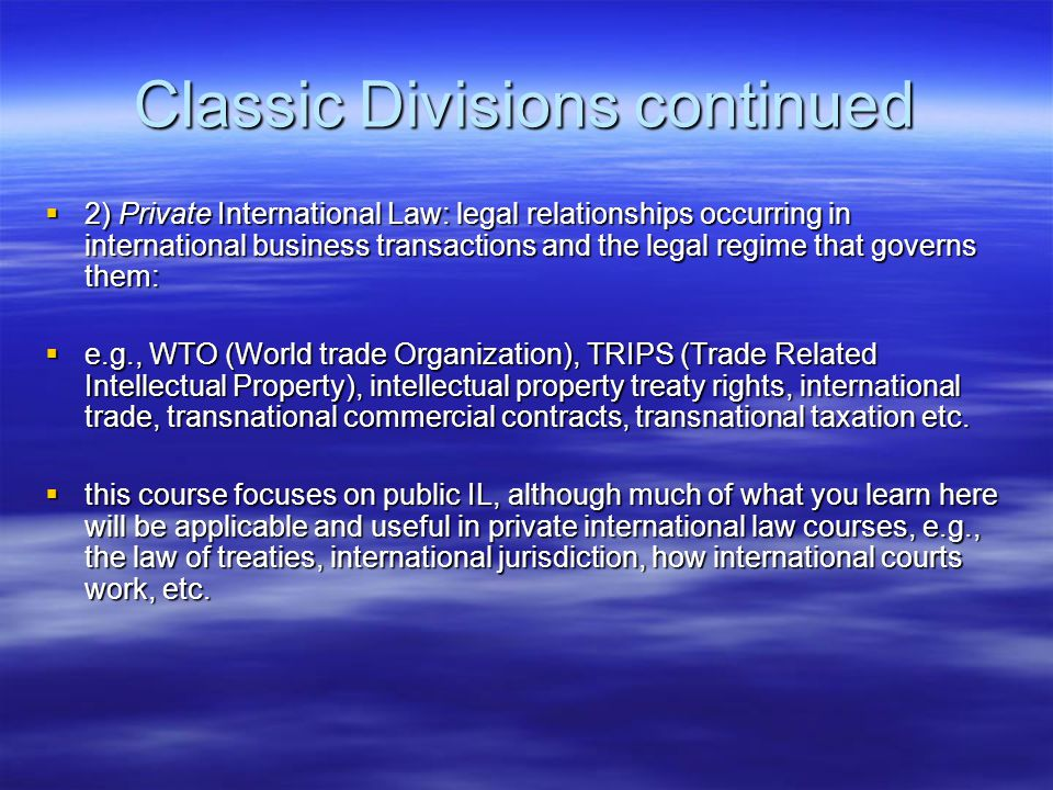 Classic Divisions continued  2) Private International Law: legal relationships occurring in international business transactions and the legal regime that governs them:  e.g., WTO (World trade Organization), TRIPS (Trade Related Intellectual Property), intellectual property treaty rights, international trade, transnational commercial contracts, transnational taxation etc.