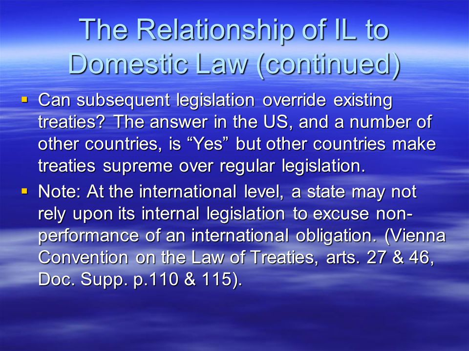The Relationship of IL to Domestic Law (continued)  Can subsequent legislation override existing treaties.