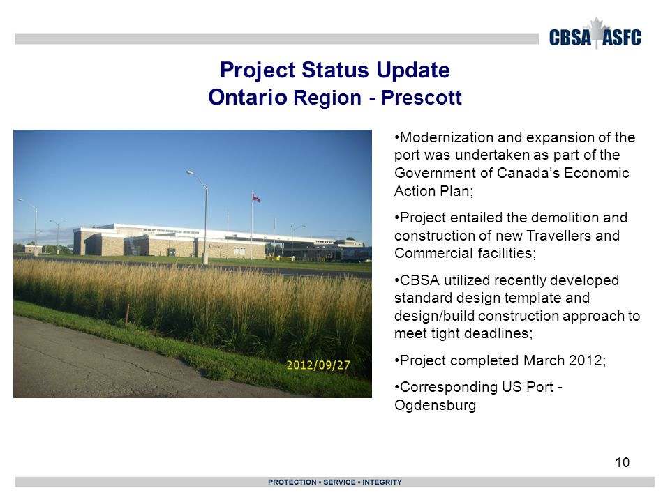 10 Project Status Update Ontario Region - Prescott Modernization and expansion of the port was undertaken as part of the Government of Canada's Economic Action Plan; Project entailed the demolition and construction of new Travellers and Commercial facilities; CBSA utilized recently developed standard design template and design/build construction approach to meet tight deadlines; Project completed March 2012; Corresponding US Port - Ogdensburg