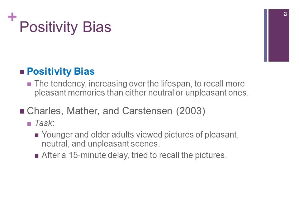 + Positivity Bias The tendency, increasing over the lifespan, to recall more pleasant memories than either neutral or unpleasant ones.