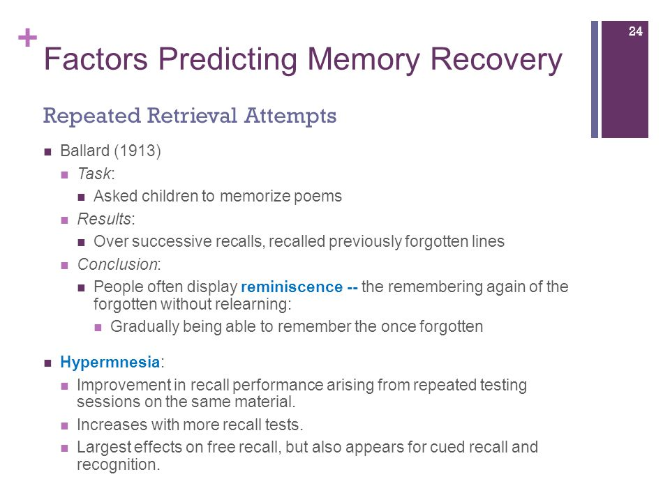 + Factors Predicting Memory Recovery Ballard (1913) Task: Asked children to memorize poems Results: Over successive recalls, recalled previously forgotten lines Conclusion: People often display reminiscence -- the remembering again of the forgotten without relearning: Gradually being able to remember the once forgotten Hypermnesia: Improvement in recall performance arising from repeated testing sessions on the same material.