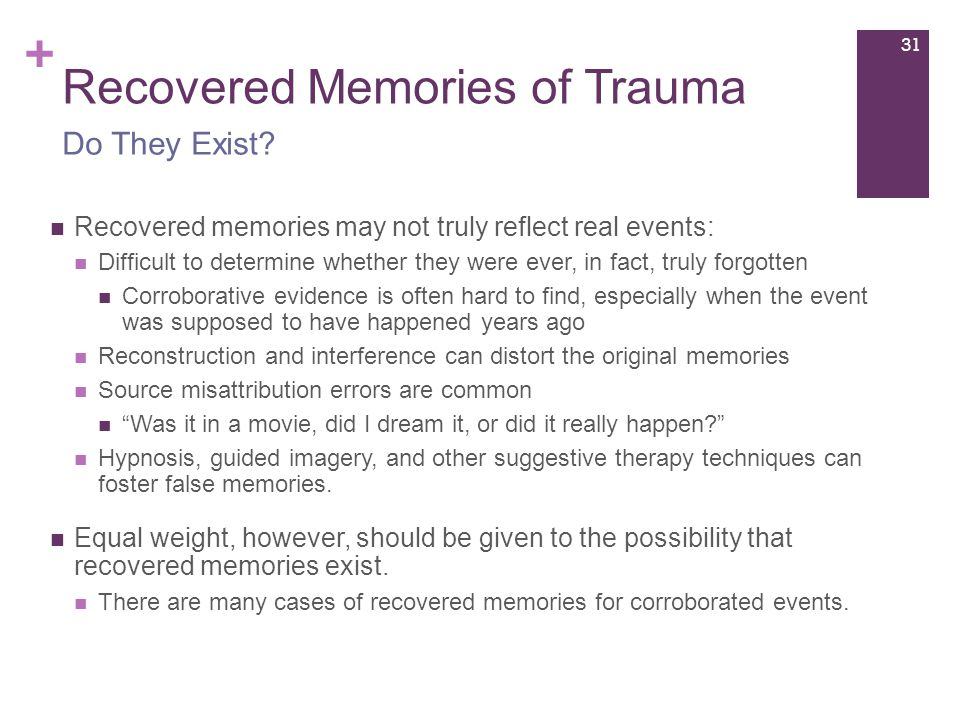 + Recovered Memories of Trauma Recovered memories may not truly reflect real events: Difficult to determine whether they were ever, in fact, truly forgotten Corroborative evidence is often hard to find, especially when the event was supposed to have happened years ago Reconstruction and interference can distort the original memories Source misattribution errors are common Was it in a movie, did I dream it, or did it really happen Hypnosis, guided imagery, and other suggestive therapy techniques can foster false memories.