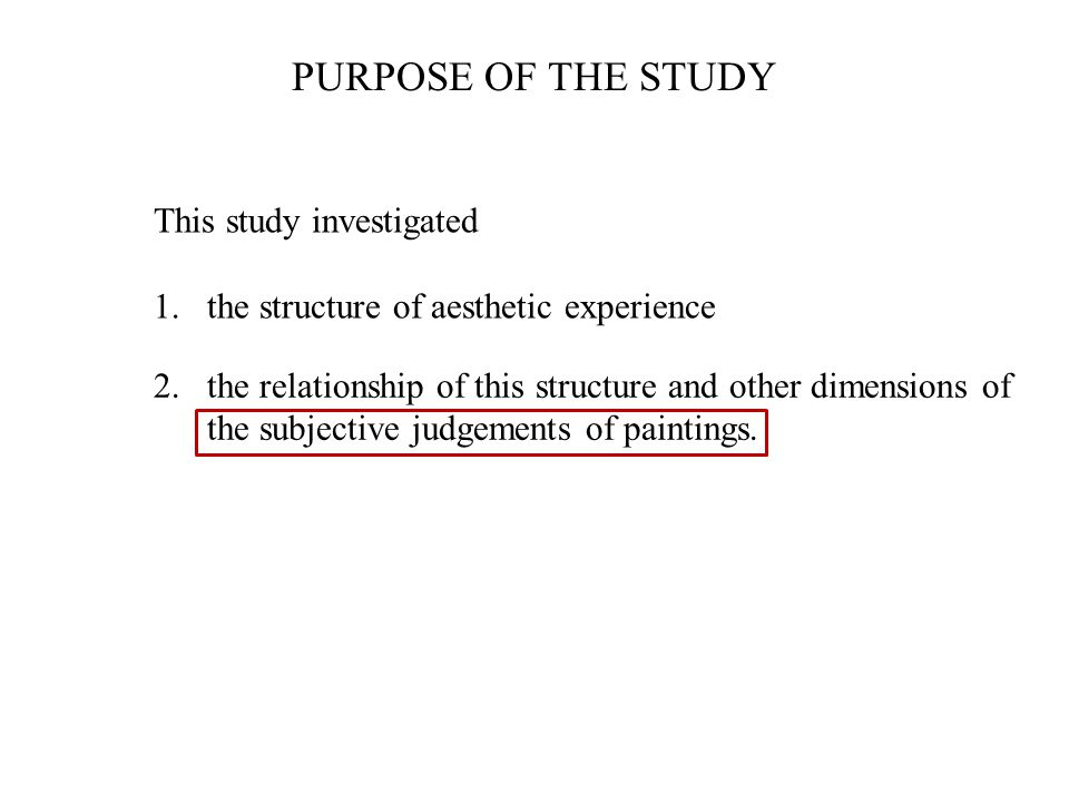 PURPOSE OF THE STUDY This study investigated 1.the structure of aesthetic experience 2.the relationship of this structure and other dimensions of the subjective judgements of paintings.