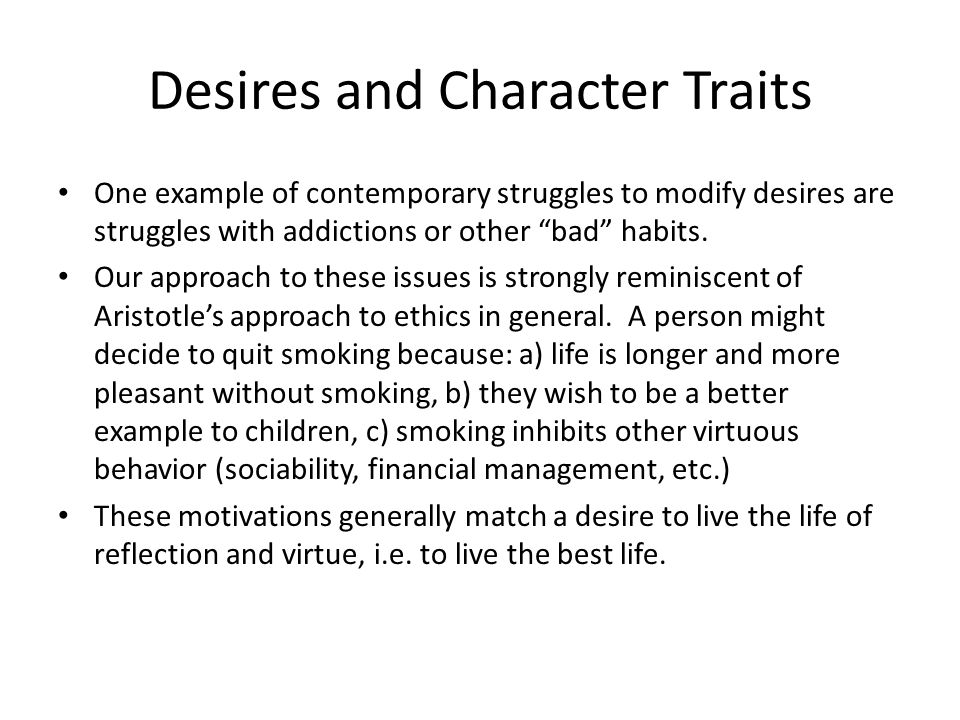 Desires and Character Traits One example of contemporary struggles to modify desires are struggles with addictions or other bad habits.