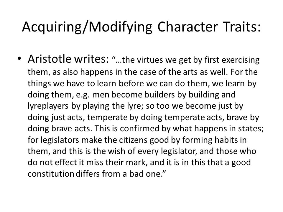 Acquiring/Modifying Character Traits: Aristotle writes: …the virtues we get by first exercising them, as also happens in the case of the arts as well.