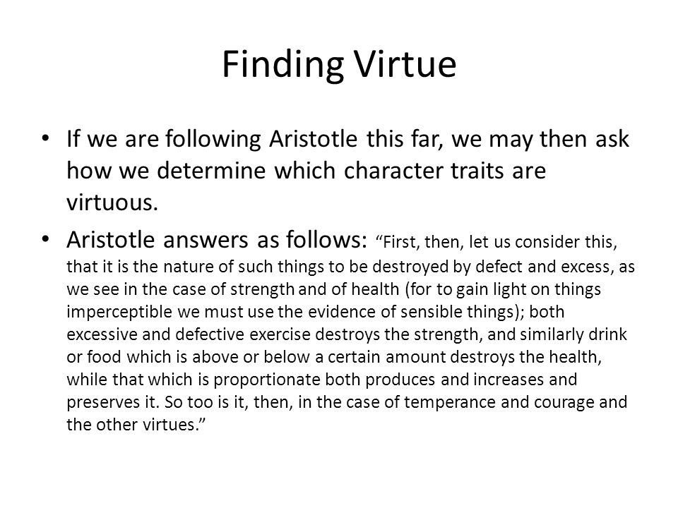 Finding Virtue If we are following Aristotle this far, we may then ask how we determine which character traits are virtuous.