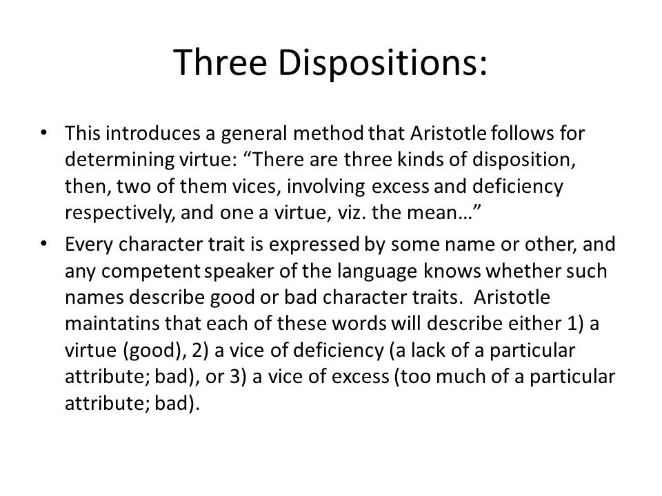 Three Dispositions: This introduces a general method that Aristotle follows for determining virtue: There are three kinds of disposition, then, two of them vices, involving excess and deficiency respectively, and one a virtue, viz.