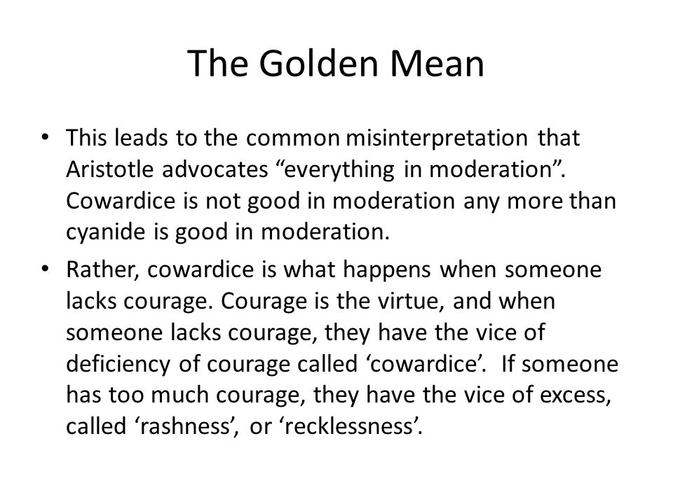 The Golden Mean This leads to the common misinterpretation that Aristotle advocates everything in moderation .