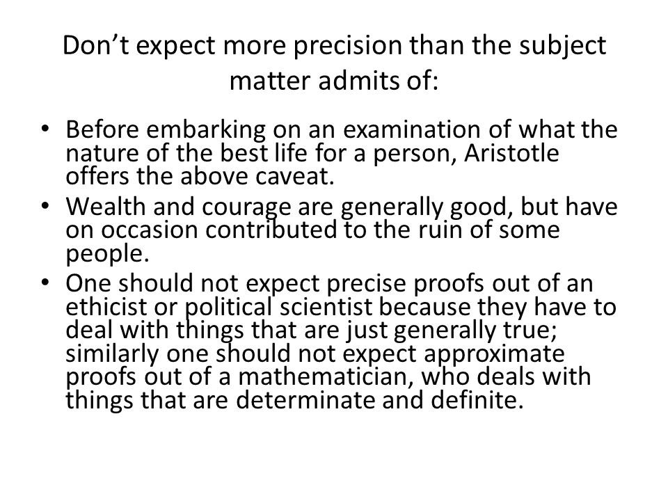 Don't expect more precision than the subject matter admits of: Before embarking on an examination of what the nature of the best life for a person, Aristotle offers the above caveat.