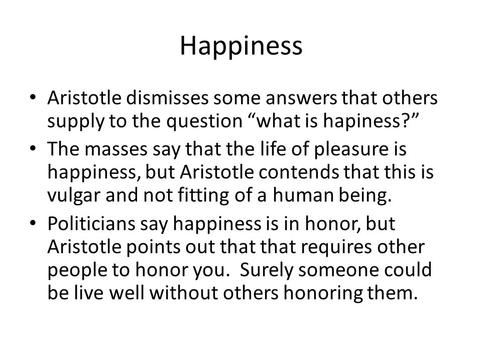 Happiness Aristotle dismisses some answers that others supply to the question what is hapiness? The masses say that the life of pleasure is happiness, but Aristotle contends that this is vulgar and not fitting of a human being.
