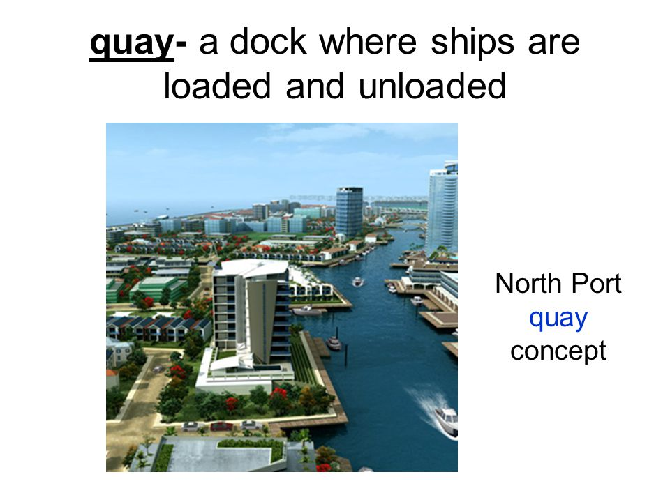 quay- a dock where ships are loaded and unloaded North Port quay concept