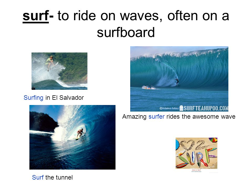 surf- to ride on waves, often on a surfboard Surfing in El Salvador Amazing surfer rides the awesome wave Surf the tunnel