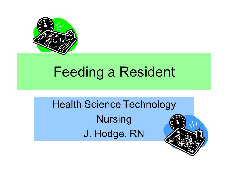 Feeding a Resident Health Science Technology Nursing J. Hodge, RN