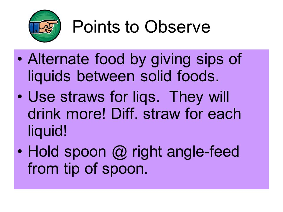 Points to Observe Alternate food by giving sips of liquids between solid foods. Use straws for liqs. They will drink more! Diff. straw for each liquid