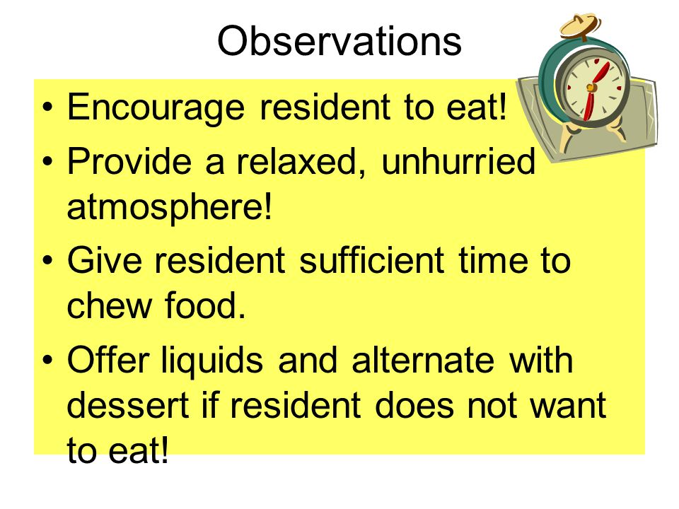 Observations Encourage resident to eat! Provide a relaxed, unhurried atmosphere! Give resident sufficient time to chew food. Offer liquids and alterna