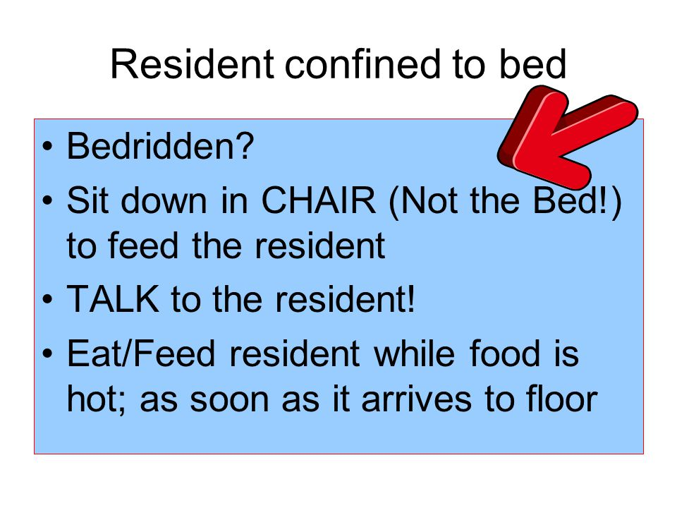 Resident confined to bed Bedridden? Sit down in CHAIR (Not the Bed!) to feed the resident TALK to the resident! Eat/Feed resident while food is hot; a
