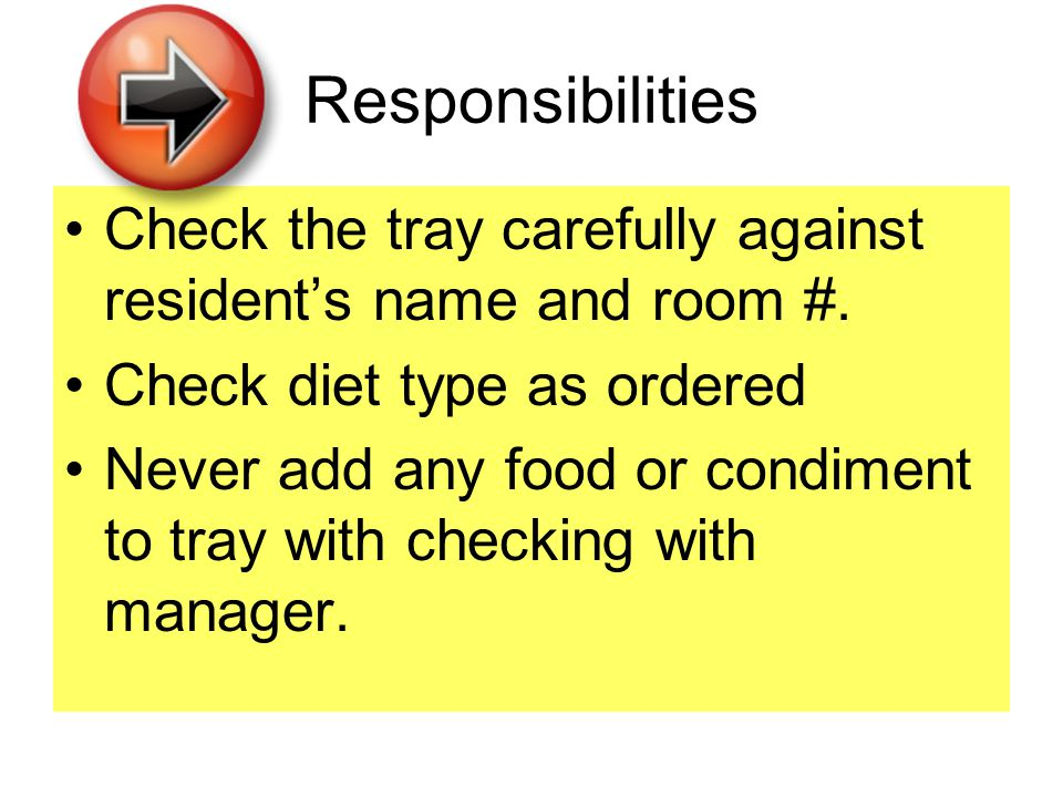 Responsibilities Check the tray carefully against resident's name and room #. Check diet type as ordered Never add any food or condiment to tray with