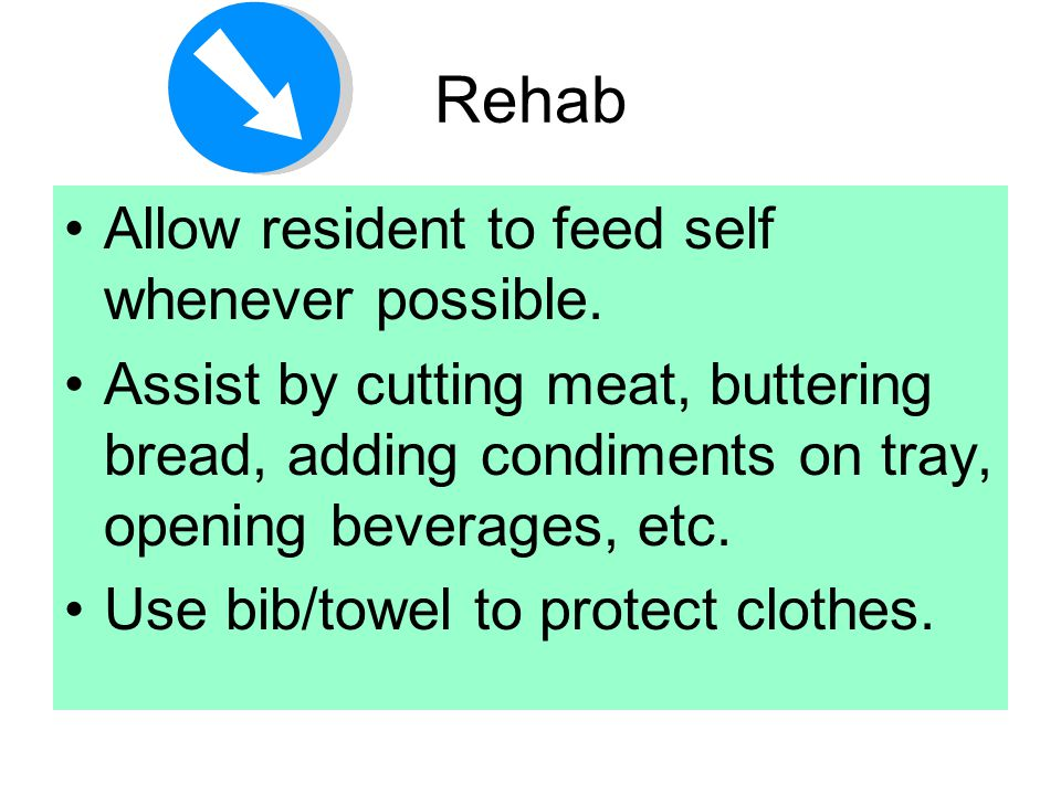 Rehab Allow resident to feed self whenever possible. Assist by cutting meat, buttering bread, adding condiments on tray, opening beverages, etc. Use b
