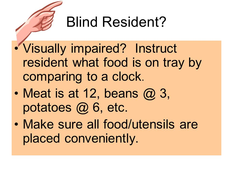 Blind Resident. Visually impaired. Instruct resident what food is on tray by comparing to a clock.