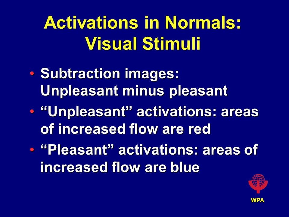 WPA Activations in Normals: Visual Stimuli Subtraction images: Unpleasant minus pleasantSubtraction images: Unpleasant minus pleasant Unpleasant activations: areas of increased flow are red Unpleasant activations: areas of increased flow are red Pleasant activations: areas of increased flow are blue Pleasant activations: areas of increased flow are blue