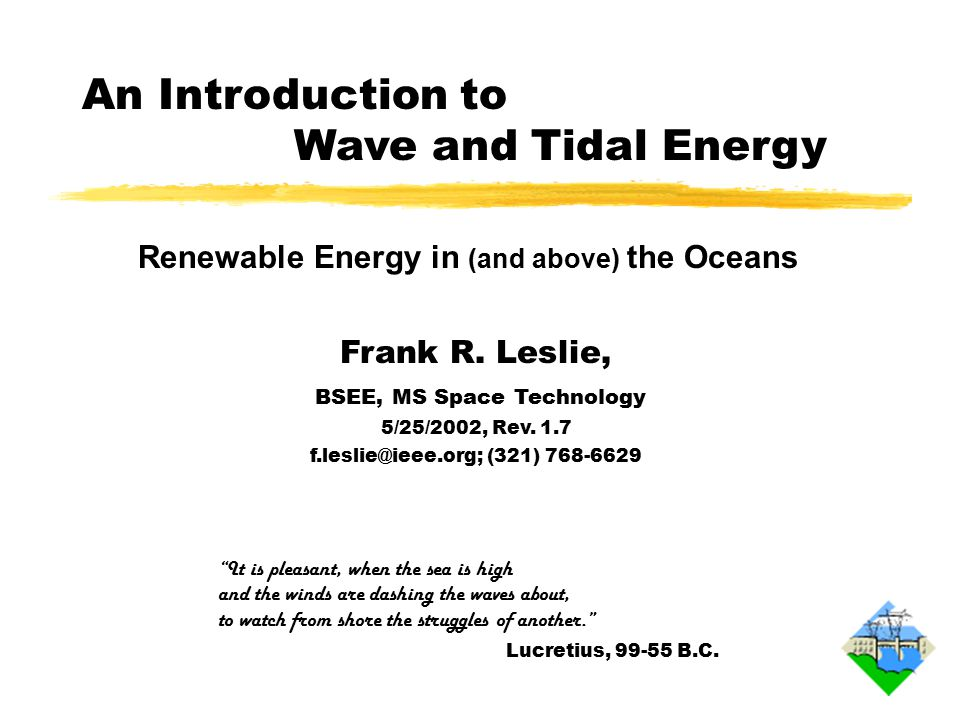 Overview of Ocean Energy zOcean energy is replenished by the sun and through tidal influences of the moon and sun gravitational forces zNear-surface winds induce wave action and cause wind- blown currents at about 3% of the wind speed zTides cause strong currents into and out of coastal basins and rivers zOcean surface heating by some 70% of the incoming sunlight adds to the surface water thermal energy, causing expansion and flow zWind energy is stronger over the ocean due to less drag, although technically, only seabreezes are from ocean energy 1.0 020402