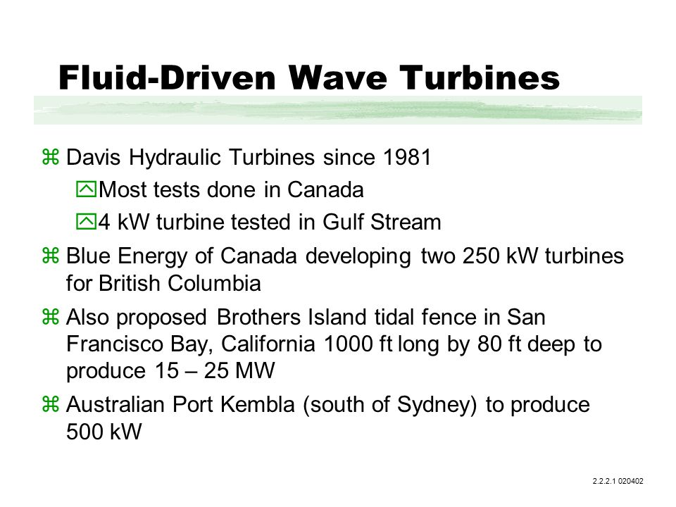 Fluid-Driven Wave Turbines zDavis Hydraulic Turbines since 1981 yMost tests done in Canada y4 kW turbine tested in Gulf Stream zBlue Energy of Canada developing two 250 kW turbines for British Columbia zAlso proposed Brothers Island tidal fence in San Francisco Bay, California 1000 ft long by 80 ft deep to produce 15 – 25 MW zAustralian Port Kembla (south of Sydney) to produce 500 kW 2.2.2.1 020402