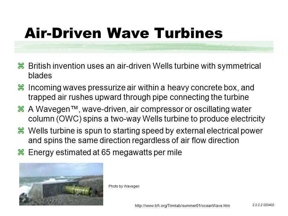 Air-Driven Wave Turbines zBritish invention uses an air-driven Wells turbine with symmetrical blades zIncoming waves pressurize air within a heavy concrete box, and trapped air rushes upward through pipe connecting the turbine zA Wavegen™, wave-driven, air compressor or oscillating water column (OWC) spins a two-way Wells turbine to produce electricity zWells turbine is spun to starting speed by external electrical power and spins the same direction regardless of air flow direction zEnergy estimated at 65 megawatts per mile 2.2.2.2 020402 http://www.bfi.org/Trimtab/summer01/oceanWave.htm Photo by Wavegen