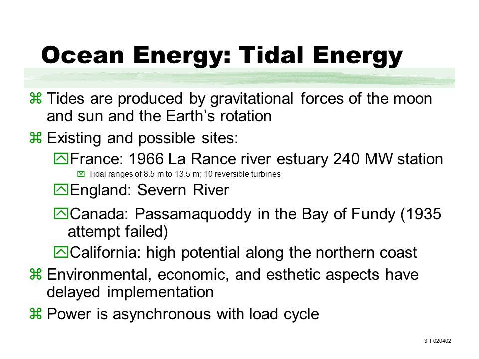 Ocean Energy: Tidal Energy zTides are produced by gravitational forces of the moon and sun and the Earth's rotation zExisting and possible sites: yFrance: 1966 La Rance river estuary 240 MW station xTidal ranges of 8.5 m to 13.5 m; 10 reversible turbines yEngland: Severn River yCanada: Passamaquoddy in the Bay of Fundy (1935 attempt failed) yCalifornia: high potential along the northern coast zEnvironmental, economic, and esthetic aspects have delayed implementation zPower is asynchronous with load cycle 3.1 020402