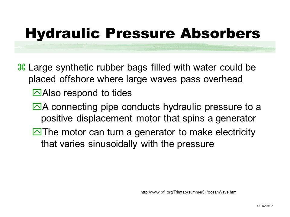 Hydraulic Pressure Absorbers zLarge synthetic rubber bags filled with water could be placed offshore where large waves pass overhead yAlso respond to tides yA connecting pipe conducts hydraulic pressure to a positive displacement motor that spins a generator yThe motor can turn a generator to make electricity that varies sinusoidally with the pressure 4.0 020402 http://www.bfi.org/Trimtab/summer01/oceanWave.htm