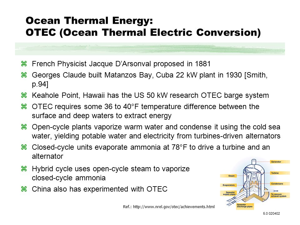 Ocean Thermal Energy: OTEC (Ocean Thermal Electric Conversion) zFrench Physicist Jacque D'Arsonval proposed in 1881 zGeorges Claude built Matanzos Bay, Cuba 22 kW plant in 1930 [Smith, p.94] zKeahole Point, Hawaii has the US 50 kW research OTEC barge system zOTEC requires some 36 to 40°F temperature difference between the surface and deep waters to extract energy zOpen-cycle plants vaporize warm water and condense it using the cold sea water, yielding potable water and electricity from turbines-driven alternators zClosed-cycle units evaporate ammonia at 78°F to drive a turbine and an alternator Ref.: http://www.nrel.gov/otec/achievements.html 5.0 020402 zHybrid cycle uses open-cycle steam to vaporize closed-cycle ammonia zChina also has experimented with OTEC