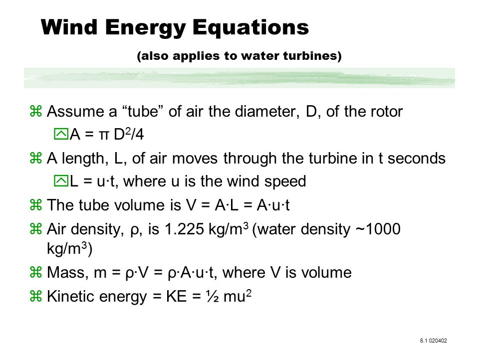 Wind Energy Equations (also applies to water turbines) zAssume a tube of air the diameter, D, of the rotor yA = π D 2 /4 zA length, L, of air moves through the turbine in t seconds yL = u·t, where u is the wind speed zThe tube volume is V = A·L = A·u·t zAir density, ρ, is 1.225 kg/m 3 (water density ~1000 kg/m 3 ) zMass, m = ρ·V = ρ·A·u·t, where V is volume zKinetic energy = KE = ½ mu 2 6.1 020402