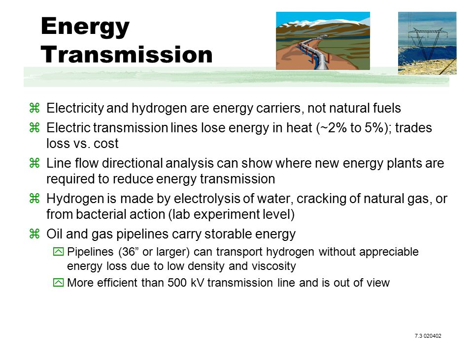 Energy Transmission zElectricity and hydrogen are energy carriers, not natural fuels zElectric transmission lines lose energy in heat (~2% to 5%); trades loss vs.