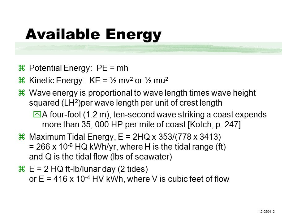 Available Energy zPotential Energy: PE = mh zKinetic Energy: KE = ½ mv 2 or ½ mu 2 zWave energy is proportional to wave length times wave height squared (LH 2 )per wave length per unit of crest length yA four-foot (1.2 m), ten-second wave striking a coast expends more than 35, 000 HP per mile of coast [Kotch, p.