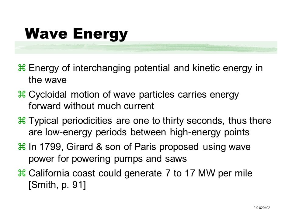 Wave Energy zEnergy of interchanging potential and kinetic energy in the wave zCycloidal motion of wave particles carries energy forward without much current zTypical periodicities are one to thirty seconds, thus there are low-energy periods between high-energy points zIn 1799, Girard & son of Paris proposed using wave power for powering pumps and saws zCalifornia coast could generate 7 to 17 MW per mile [Smith, p.