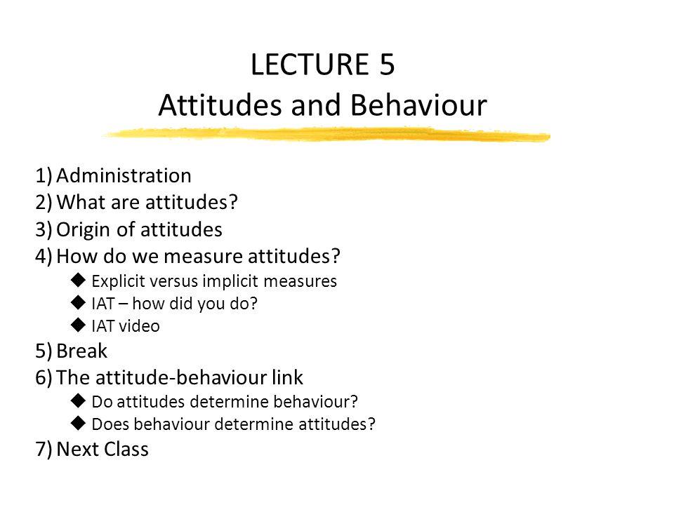 LECTURE 5 Attitudes and Behaviour 1)Administration 2)What are attitudes? 3)Origin of attitudes 4)How do we measure attitudes? u Explicit versus implic