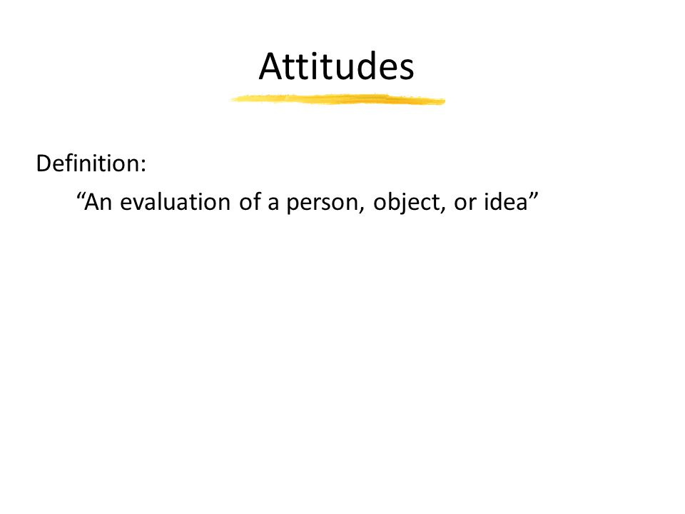 """Attitudes Definition: """"An evaluation of a person, object, or idea"""""""