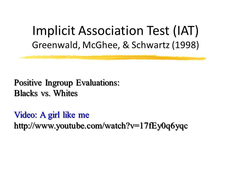 Implicit Association Test (IAT) Greenwald, McGhee, & Schwartz (1998) Positive Ingroup Evaluations: Blacks vs. Whites Video: A girl like me http://www.
