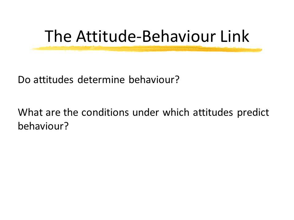 The Attitude-Behaviour Link Do attitudes determine behaviour? What are the conditions under which attitudes predict behaviour?