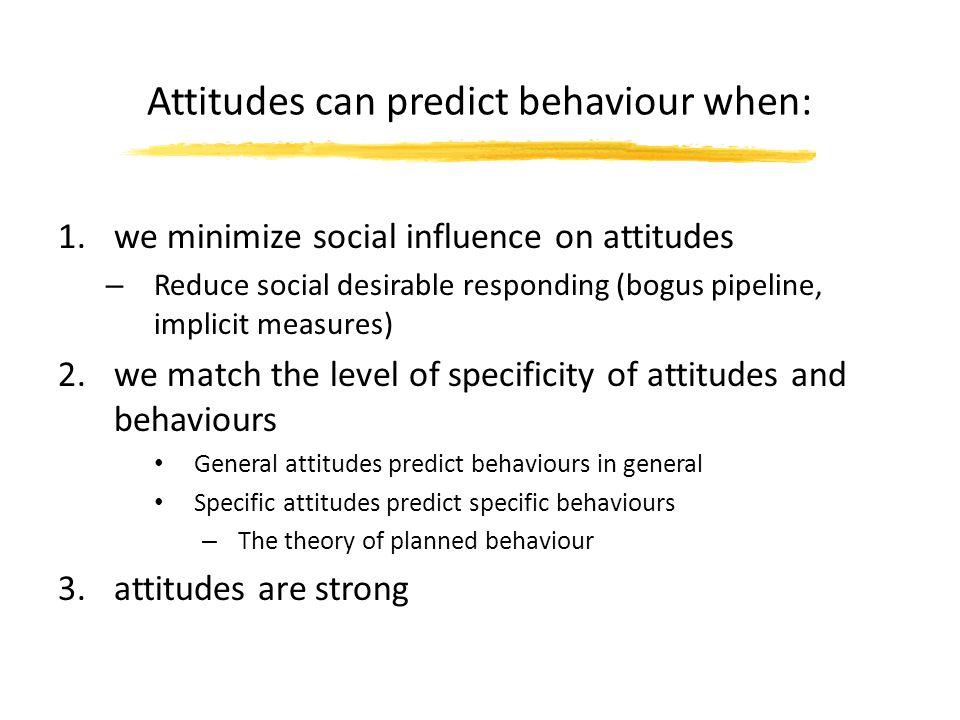 Attitudes can predict behaviour when: 1.we minimize social influence on attitudes – Reduce social desirable responding (bogus pipeline, implicit measu