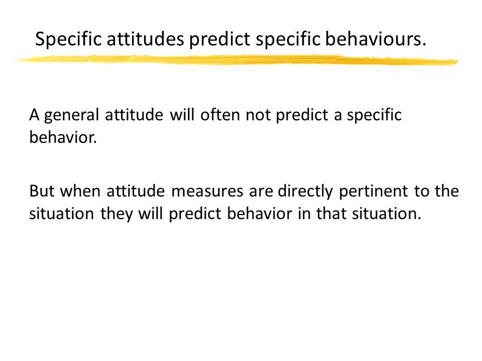 Specific attitudes predict specific behaviours. A general attitude will often not predict a specific behavior. But when attitude measures are directly