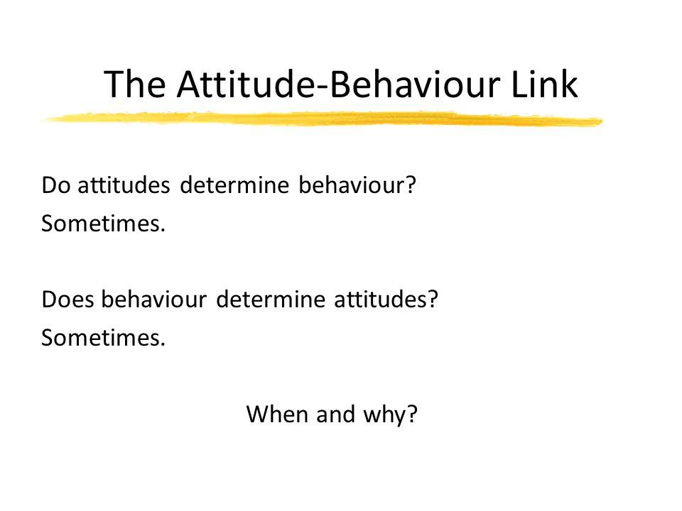 The Attitude-Behaviour Link Do attitudes determine behaviour? Sometimes. Does behaviour determine attitudes? Sometimes. When and why?